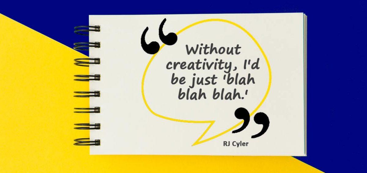 Without creativity, I'd be just 'blah blah blah.'