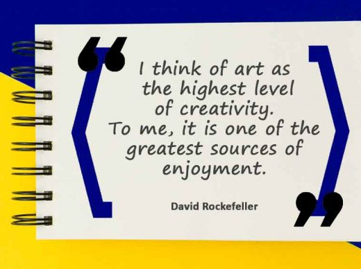 I think of art as the highest level of creativity. To me, it is one of the greatest sources of enjoyment.
